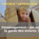 Déménagement après divorce ou séparation _ qui aura la garde des enfants _